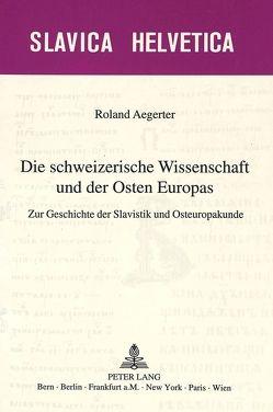 Die schweizerische Wissenschaft und der Osten Europas von Aegerter,  Roland
