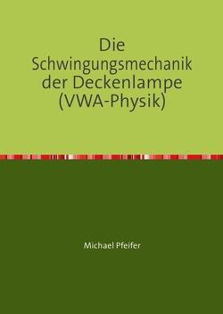 Die Schwingungsmechanik der Deckenlampe (VWA-Physik) von Pfeifer,  Michael