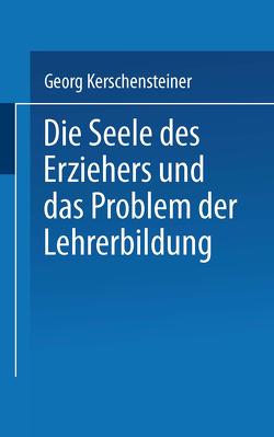 Die Seele des Erziehers und das Problem der Lehrerbildung von Kerschensteiner,  Georg