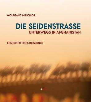 Die Seidenstraße.Unterwegs in Afghanistan. von Melchior,  Wolfgang