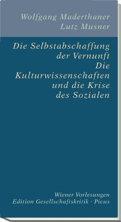 Die Selbstabschaffung der Vernunft. Die Kulturwissenschaften und die Krise des Sozialen von Maderthaner,  Wolfgang, Musner,  Lutz