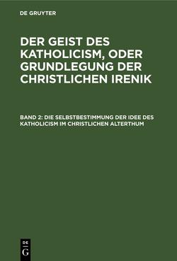 Leopold Schmid: Der Geist des Katholicism, oder Grundlegung der christlichen Irenik / Die Selbstbestimmung der Idee des Katholicism im christlichen Alterthum von Schmid,  Leopold