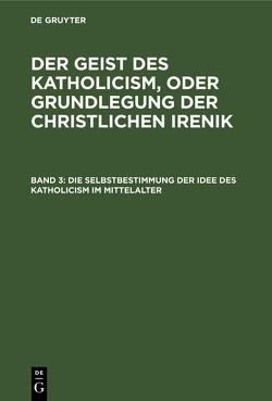 Leopold Schmid: Der Geist des Katholicism, oder Grundlegung der christlichen Irenik / Die Selbstbestimmung der Idee des Katholicism im Mittelalter von Schmid,  Leopold