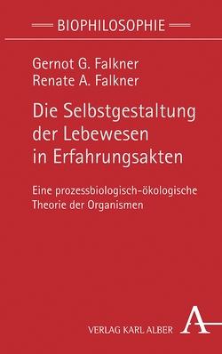 Die Selbstgestaltung der Lebewesen in Erfahrungsakten von Falkner,  Gernot G., Falkner,  Renate A.