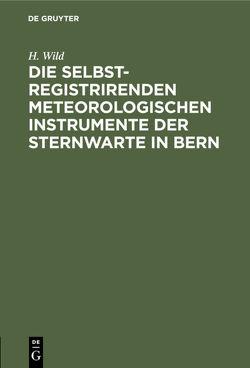 Die selbstregistrirenden meteorologischen Instrumente der Sternwarte in Bern von Wild,  H.