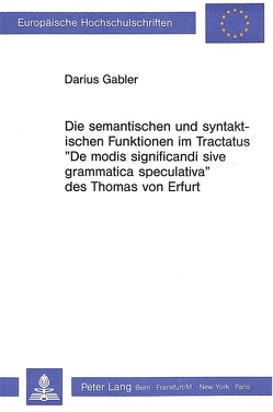 Die semantischen und syntaktischen Funktionen im Tractatus «De modis significandi sive grammatica speculativa» des Thomas von Erfurt von Gabler, Darius