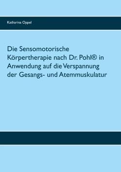 Die Sensomotorische Körpertherapie nach Dr. Pohl® in Anwendung auf die Verspannung der Gesangs- und Atemmuskulatur von Oppel,  Katharina