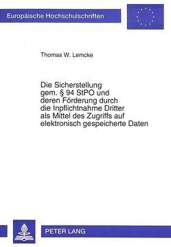 Die Sicherstellung gem. § 94 StPO und deren Förderung durch die Inpflichtnahme Dritter als Mittel des Zugriffs auf elektronisch gespeicherte Daten von Lemcke,  Thomas