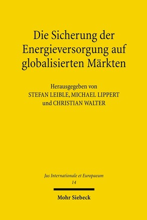 Die Sicherung der Energieversorgung auf globalisierten Märkten von Leible,  Stefan, Lippert,  Michael, Walter,  Christian