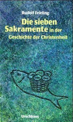 Die sieben Sakramente in der Geschichte der Christenheit von Frieling,  Rudolf