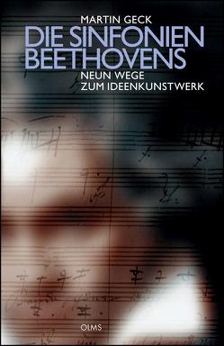 Die Sinfonien Beethovens – Neun Wege zum Ideenkunstwerk von Geck,  Martin