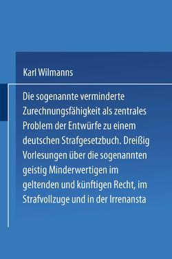 Die sogenannte verminderte Zurechnungsfähigkeit als zentrales Problem der Entwürfe zu einem Deutschen Strafgesetzbuch von Wilmanns,  Karl