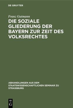 Die soziale Gliederung der Bayern zur Zeit des Volksrechtes von Gutmann,  Franz
