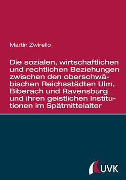 Die sozialen, wirtschaftlichen und rechtlichen Beziehungen zwischen den oberschwäbischen Reichsstädten von Zwirello,  Martin