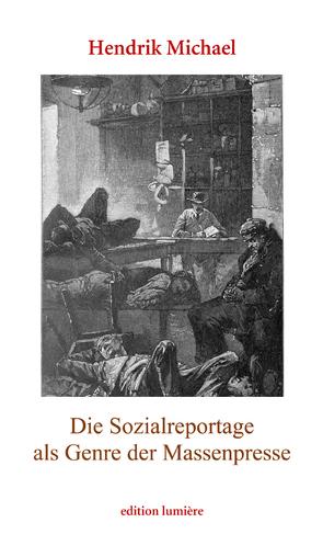 Die Sozialreportage als Genre der Massenpresse. Erzählen im Journalismus und die Vermittlung städtischer Armut in Deutschland und den USA (1880–1910) von Michael,  Hendrik