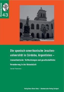 Die spanisch-amerikanische Jesuiten-Universität in Cordoba, Argentinien von Francisco,  Javier, König,  Hans-Joachim, Rinke,  Stefan