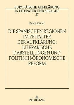 Die spanischen Regionen im Zeitalter der Aufklärung – Literarische Darstellungen und politisch-ökonomische Reform von Möller,  Beate