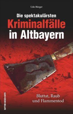 Die spektakulärsten Kriminalfälle in Altbayern von Bürger,  Udo