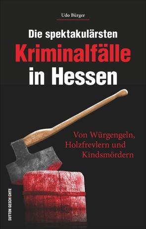 Die spektakulärsten Kriminalfälle in Hessen von Bürger,  Udo