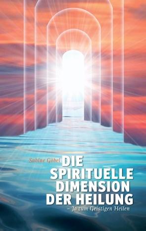 Die spirituelle Dimension der Heilung von Goebel,  Sabine