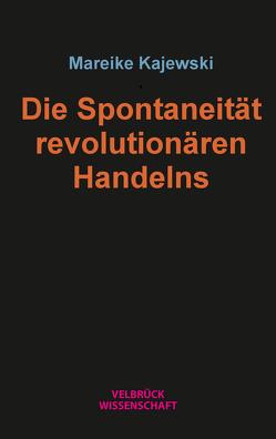 Die Spontaneität revolutionären Handelns von Kajewski,  Mareike