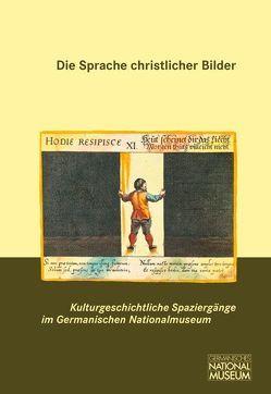 Die Sprache christlicher Bilder von Germanisches Nationalmuseum,  Nürnberg, Grossmann,  G Ulrich, Kupper,  Christine, Niebel,  Eva, Selheim,  Claudia