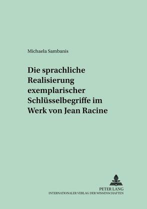 Die sprachliche Realisierung exemplarischer Schlüsselbegriffe im Werk von Jean Racine von Sambanis,  Michaela