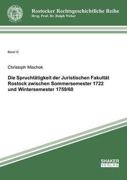 Die Spruchtätigkeit der Juristischen Fakultät Rostock zwischen Sommersemester 1722 und Wintersemester 1759/60 von Mischok,  Christoph