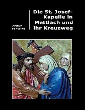 Die St. Josef-Kapelle in Mettlach und ihr Kreuzweg von Fontaine,  Arthur
