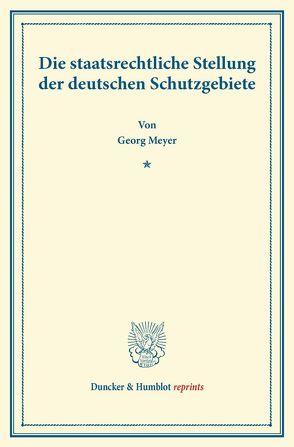 Die staatsrechtliche Stellung der deutschen Schutzgebiete. von Meyer,  Georg