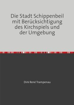 Die Stadt Schippenbeil mit Berücksichtigung des Kirchspiels und der Umgebung von Trampenau,  Dirk Rene