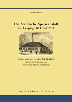 Die Städtische Speiseanstalt zu Leipzig 1849-1914 von Franz,  Doreen
