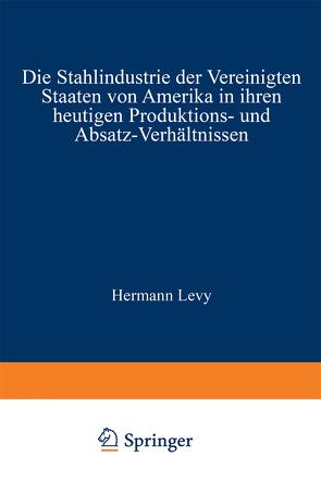 Die Stahlindustrie der Vereinigten Staaten von Amerika in ihren heutigen Produktions- und Absatz-Verhältnissen von Levy,  Hermann