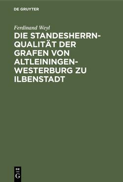 Die Standesherrnqualität der Grafen von Altleiningen-Westerburg zu Ilbenstadt von Weyl,  Ferdinand