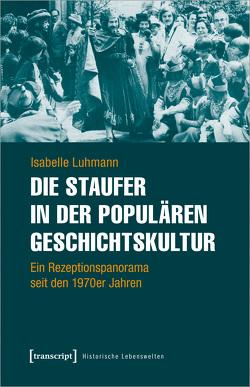 Die Staufer in der populären Geschichtskultur von Luhmann,  Isabelle