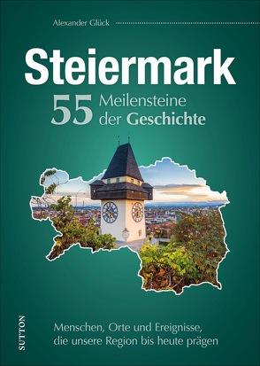 Die Steiermark. 55 Meilensteine der Geschichte von Glück,  Alexander