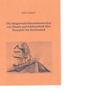 Die Steigerwald-Eisenbahnstrecken von Ebrach und Schlüsselfeld über Frensdorf bis Strullendorf von Leistner,  Rolf