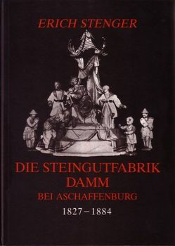 Die Steingutfabrik Damm bei Aschaffenburg 1827-1884 von Stenger,  Erich