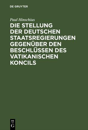 Die Stellung der Deutschen Staatsregierungen gegenüber den Beschlüssen des vatikanischen Koncils von Hinschius,  Paul