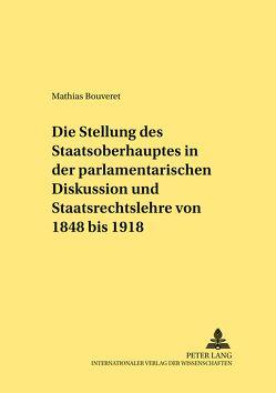 Die Stellung des Staatsoberhauptes in der parlamentarischen Diskussion und Staatsrechtslehre von 1848 bis 1918 von Bouveret,  Mathias