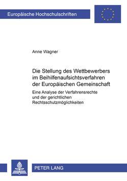 Die Stellung des Wettbewerbers im Beihilfenaufsichtsverfahren der Europäischen Gemeinschaft von Wagner,  Änne