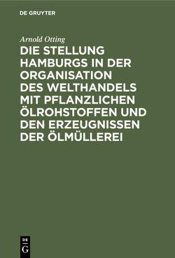 Die Stellung Hamburgs in der Organisation des Welthandels mit pflanzlichen Ölrohstoffen und den Erzeugnissen der Ölmüllerei von Otting,  Arnold