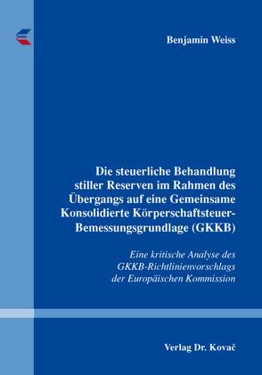 Die steuerliche Behandlung stiller Reserven im Rahmen des Übergangs auf eine Gemeinsame Konsolidierte Körperschaftsteuer-Bemessungsgrundlage (GKKB) von Weiss,  Benjamin