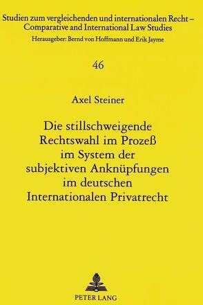 Die stillschweigende Rechtswahl im Prozeß im System der subjektiven Anknüpfungen im deutschen Internationalen Privatrecht von Steiner,  Axel
