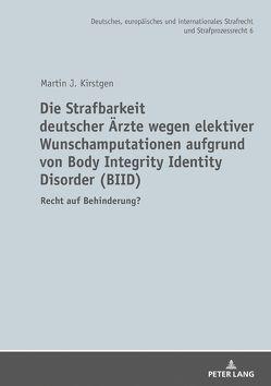 Die Strafbarkeit deutscher Ärzte wegen elektiver Wunschamputationen aufgrund von Body Integrity Identity Disorder (BIID) von Kirstgen,  Martin J.
