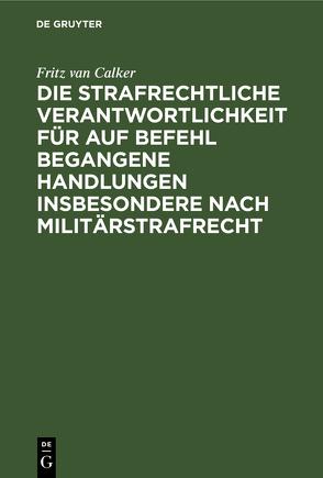 Die strafrechtliche Verantwortlichkeit für auf Befehl begangene Handlungen insbesondere nach Militärstrafrecht von Calker,  Fritz van