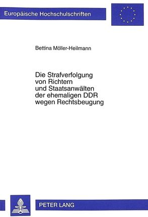 Die Strafverfolgung von Richtern und Staatsanwälten der ehemaligen DDR wegen Rechtsbeugung von Möller-Heilmann,  Bettina