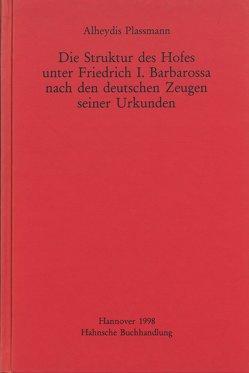 Die Struktur des Hofes unter Friedrich I. Barbarossa nach den deutschen Zeugen seiner Urkunden von Plassmann,  Alheydis