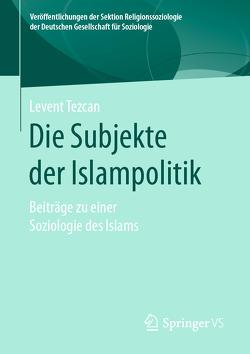 Die Subjekte der Islampolitik von Tezcan,  Levent