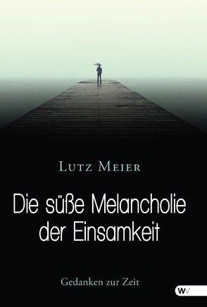 Die süße Melancholie der Einsamkeit von Meier,  Lutz